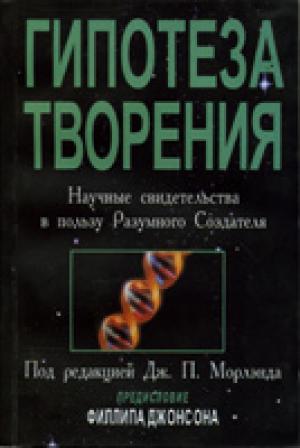 Гипотеза Творения. Научные свидетельства в пользу Разумного Создателя