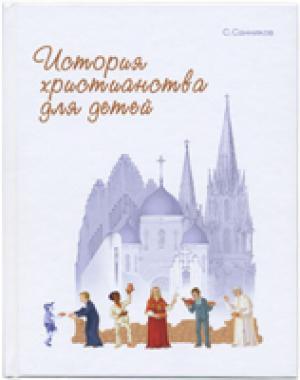 История христианства для детей. С цветными иллюстрациями Сергей Санников