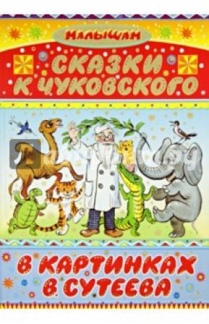 Корней Чуковский: Сказки К. Чуковского в картинках В. Сутеева
